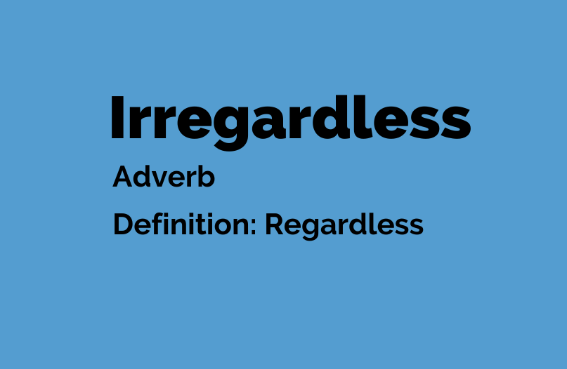 Irregardless is a word now. Means Regardless. Go Figure.