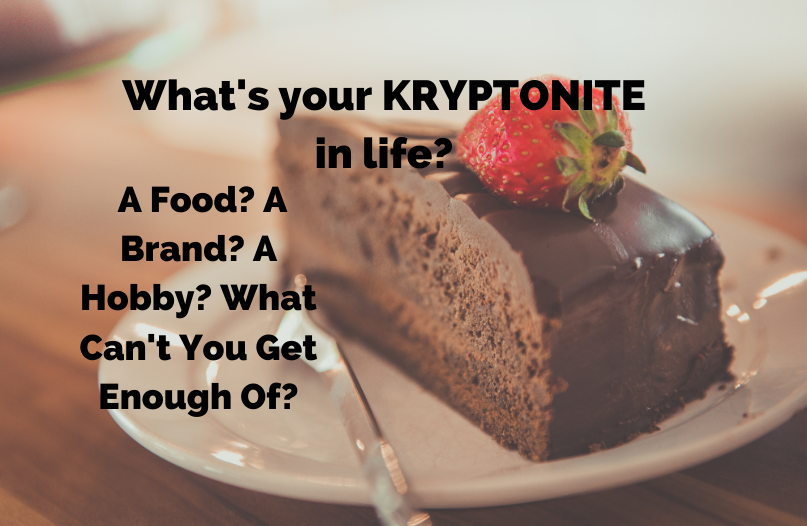 What's your KRYPTONITE in life?