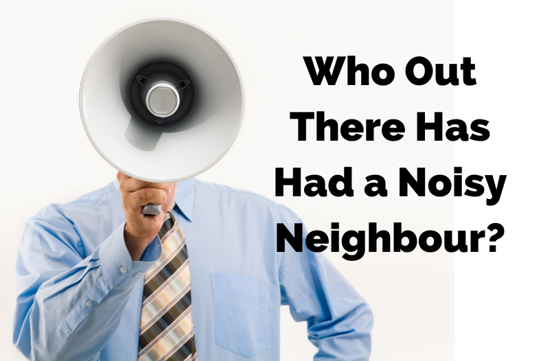 Have You Ever Had To Deal With A Noisy Neighbour? Are YOU a noisy Neighbour?